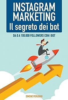 Instagram Marketing: il Segreto dei Bot!: Da 0 a 100.000 followers con i Bot (Marketership Vol. 2) di [Peruggio, Simone]