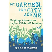 My Garden, My City, and Me: Rooftop Adventures in the Wilds of London by Helen Babbs (2011) Hardcover