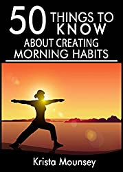 50 Things to Know to Make Morning Habits: Tips to Help You Be More Productive, Healthy, and Accomplish Your Goals (50 Things to Know Health) (English Edition)