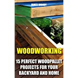 Woodworking: 15 Perfect Wood Pallet Projects for Your Backyard And Home: (Pallet Wood Projects, Woodworking Plans) (English Edition)