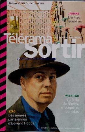 TELERAMA SORTIR [No 2836] du 19/05/2004 - LA FERIA DE NIMES - MUSIQUE ET CORRIDAS - EXPO - LES ANNEES PARISIENNES D'EDWARD HOPPER - JARDINS - L'ART AU GRAND AIR - CAROUCHE RECYCLE DES MEUBLES DELAISSES - CLICHES DE LA VIEILLE EUROPE SIGNES STEPHANE DUROY - 3 FILMS DE HITCHCOCK EN COPIES NEUVES - THE BETA BAND - LE RETOUR DE FARID CHOPEL - OPERA - LES PALADINS DE RAMEAU PAR MONTALVO - SATANTANGO - FILM DU HONGROIS BELA TARR - MUSEE - VISITE DU CHATEAU D'ECOUEN - L'ORCHESTRE