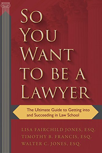 So You Want to be a Lawyer: The Ultimate Guide to Getting into and Succeeding in Law School