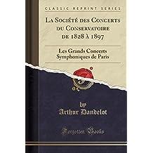 La Société des Concerts du Conservatoire de 1828 à 1897: Les Grands Concerts Symphoniques de Paris (Classic Reprint)