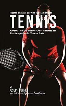 Ebooks Ricette di piatti per Alte Prestazioni nel Tennis: Aumenta I Muscoli e Riduci I Grassi in Eccesso per diventare più Snello, Veloce e Forte Descargar Epub