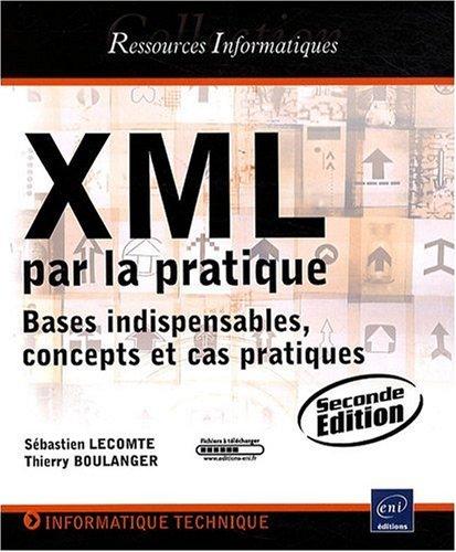 XML par la pratique - Bases indispensables, concepts et cas pratiques (2ième édition)