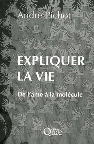 Expliquer la vie: De l'âme à la molécule