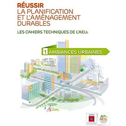 Réussir la planification et l'aménagement durables - 1 Ambiances urbaines (Les cahiers techniques de l'AEU2)