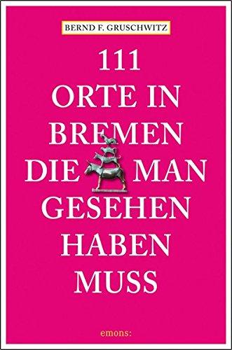 Preisvergleich Produktbild 111 Orte in Bremen, die man gesehen haben muss: Reiseführer