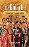 The Didache: The Teaching of the Twelve Apostles: A Different Faith - A Different Salvation