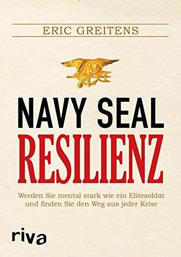 Navy SEAL Resilienz: Werden Sie mental stark wie ein Elitesoldat und finden Sie den Weg aus jeder Krise