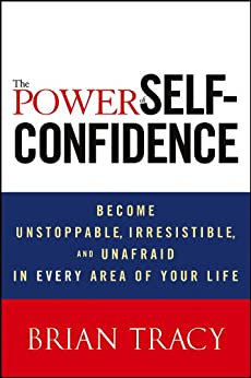 The Power of Self-Confidence: Become Unstoppable, Irresistible, and Unafraid in Every Area of Your Life by [Tracy, Brian]