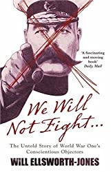 We Will Not Fight...: The Untold Story of WW1's Conscientious Objectors by Will Ellsworth-Jones (2008-11-25)