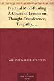 Practical Mind-Reading A Course of Lessons on Thought-Transference, Telepathy, Mental-Currents, Mental Rapport, &c. (English Edition)
