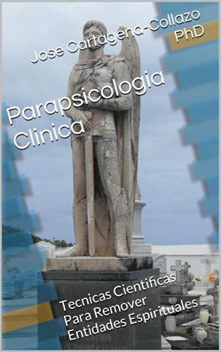 Parapsicologia Clinica: Tecnicas Cientificas Para Remover Entidades Espirituales por Jose Cartagena-Collazo PhD