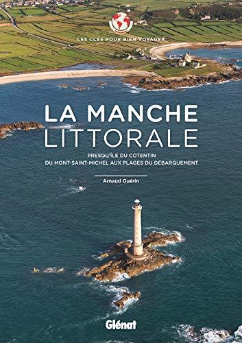 La Manche littorale - Les clés pour bien voyager: Presqu'île du Cotentin - Du Mont-Saint-Michel aux plages du Débarquement par  Arnaud Guérin