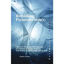 Rethinking Postmodernism(s): Charles S. Peirce and the Pragmatist Negotiations of Thomas Pynchon, Toni Morrison, and Jonathan Safran Foer. (Postmodern Studies)