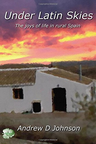 Under Latin Skies: The Joys of Life in Rural Spain: Volume 1 por Andrew D. Johnson