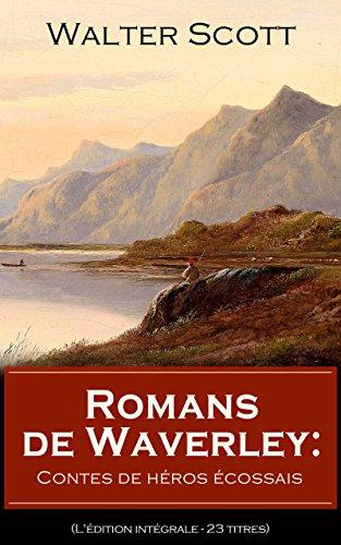 Romans de Waverley: Contes de héros écossais (L'édition intégrale - 23 titres): Waverley + Rob Roy + La Prison d'Édimbourg + Ivanhoé + La Fiancée de Lammermoor ... + Le Chteau dangereux + Woodstock etc...