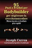 95 Ricette di pasti e frullati per Bodybuilder per aumentare la massa muscolare: Meno lavoro e risultati più veloci