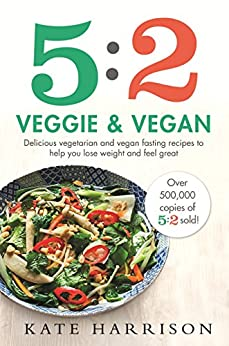 5:2 Veggie and Vegan: Delicious vegetarian and vegan fasting recipes to help you lose weight and feel great by [Harrison, Kate]