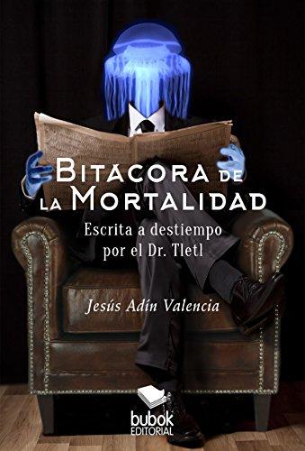 Bitácora de la mortalidad: Escrita a destiempo por el Dr Tletl por Jesús Andín Valencia