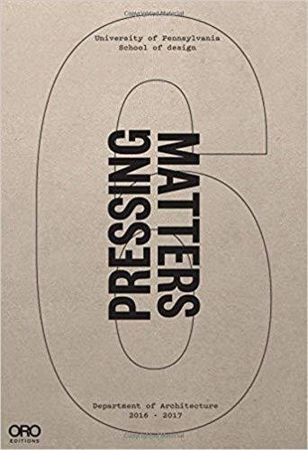 Pressing Matters VI: PennDesign Department of Architecture 2016 - 2017