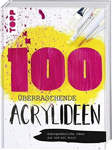 100 überraschende Acrylideen: Außergewöhnliche Bilder aus und mit Acryl