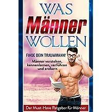 WAS MÄNNER WOLLEN: Finde Deinen Traummann + Männer verstehen, Männer kennenlernen, Männer verführen und Männer erobern - DAS BUCH ZUR ULTIMATIVEN MÄNNERVERSTEHERIN