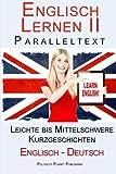 Englisch Lernen II mit Paralleltext - Leichte bis Mittelschwere Kurzgeschichten (Englisch - Deutsch) Doppeltext - Bilingual (Englisch Lernen mit Paralleltext)