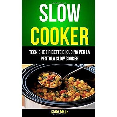 Slow Cooker: Tecniche E Ricette Di Cucina Per La Pentola Slow Cooker