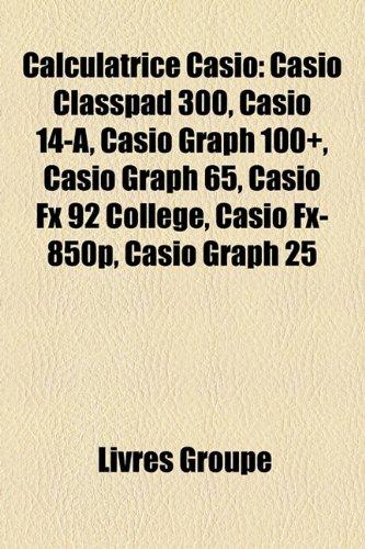 Calculatrice Casio: Casio Classpad 300, Casio 14-A, Casio Graph 100, Casio Graph 65, Casio Fx 92 Collge, Casio Fx-850p, Casio Graph 25
