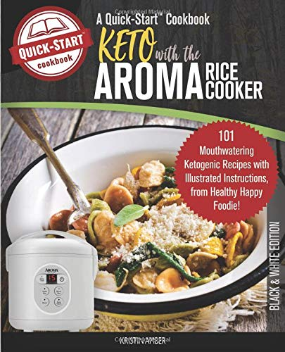 Keto With The Aroma Rice Cooker, A Quick-Start Cookbook: 101 Mouthwatering Ketogenic Recipes with Illustrated Instructions, from Healthy Happy Foodie! (B/W Edition)