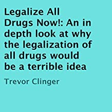 Legalize All Drugs Now!: An in Depth Look at Why the Legalization of All Drugs Would Be a Terrible Idea