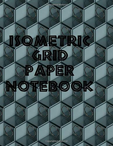 Isometric Grid Paper Notebook: 3D drawing notebook for students,engineers, gaphic illustrators, architects, draftsmen, interior designers, and artists