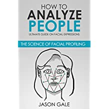 How to Analyze People: Ultimate Guide On Facial Expressions - The Science of Facial Profiling (English Edition)
