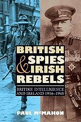 British Spies and Irish Rebels: British Intelligence and Ireland, 1916-1945 (History of British Intelligence) by Paul McMahon (2011-04-21)