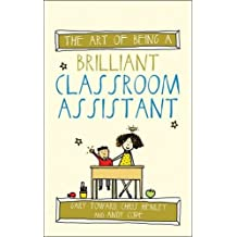 The Art of Being a Brilliant Classroom Assistant (The Art of Being Brilliant Series)