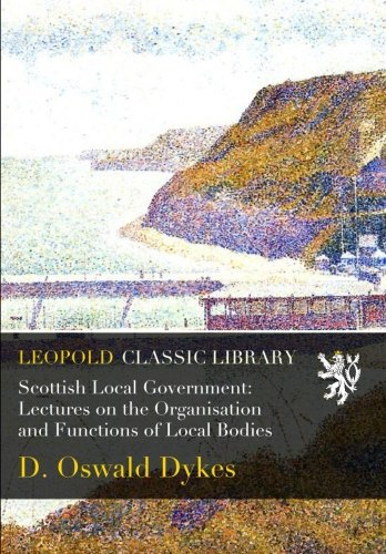Scottish Local Government: Lectures on the Organisation and Functions of Local Bodies por D. Oswald Dykes
