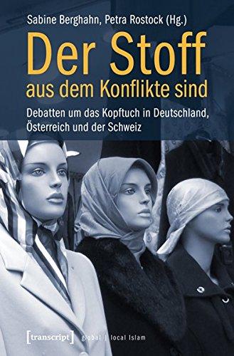 Der Stoff, aus dem Konflikte sind: Debatten um das Kopftuch in Deutschland, Österreich und der Schweiz (unter Mitarbeit von Alexander Nöhring) (Globaler lokaler Islam)