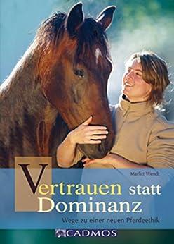 Vertrauen statt Dominanz: Wege zu einer neuen Pferdeethik (Mit Pferden kommunizieren) von [Wendt, Marlitt]