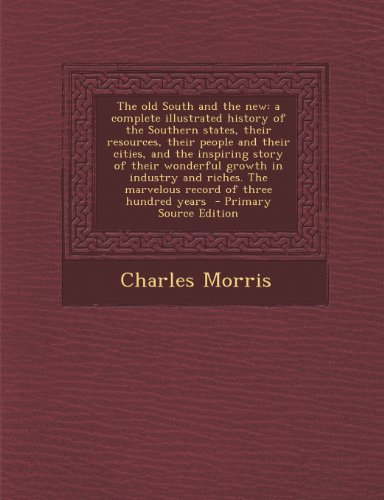 The old South and the new: a complete illustrated history of the Southern states, their resources, their people and their cities, and the inspiring ... The marvelous record of three hundred years