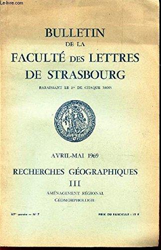 BULLETIN DE LA FACULTE DES LETTRES DE STRASBOURG DE STRABOURG - AVRIL-MAI 1969 - Recherches geographiques - III - Amenagement regional - Geomorphologie / 47e année - N°7.