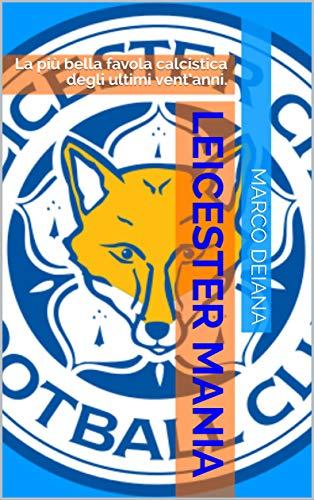 Leicester Mania: La più bella favola calcistica degli ultimi vent'anni. (Italian Edition)