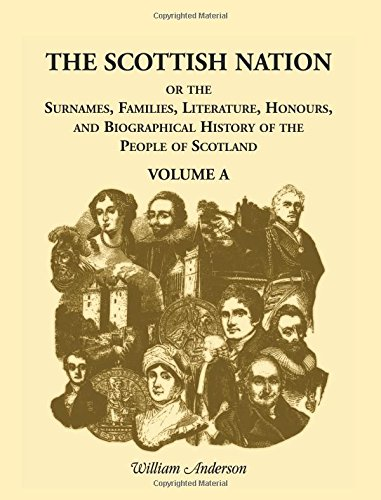 The Scottish Nation: Or the Surnames, Families, Literature, Honours, and Biographical History of the People of Scotland, Volume a