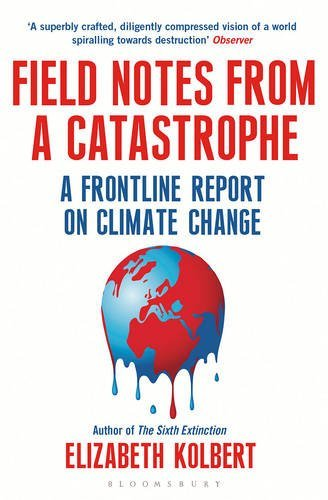 Field Notes from a Catastrophe: A Frontline Report on Climate Change by Elizabeth Kolbert (2015-01-15)