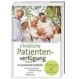Christliche Patientenverfügung: Ein praktischer Leitfaden mit Vorsorgevollmacht, Patientenverfügung, Testament und Sterbevorsorge