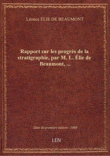 Rapport sur les progrès de la stratigraphie, par M. L. Élie de Beaumont,... par Léonce ÉLIE DE BEAUM