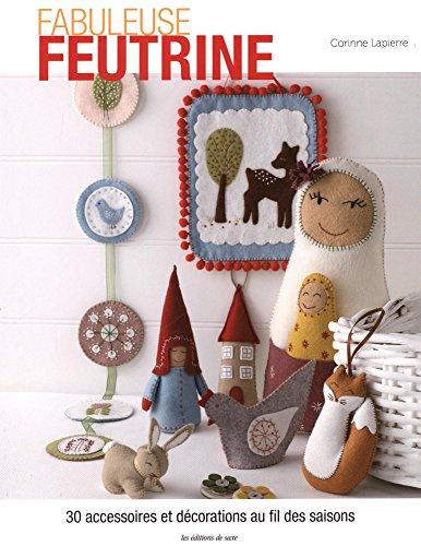 Fabuleuse feutrine : 30 accessoires et décorations au fil des saisons