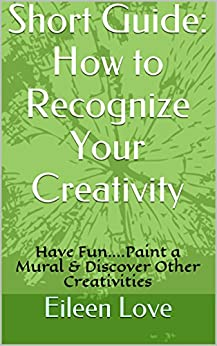 Short Guide: How to Recognize Your Creativity: Have Fun....Paint a Mural & Discover Other Creativities (English Edition) von [Love, Eileen]