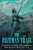 The Bozeman Trail: The History and Legacy of the Exploration Route that Led to Red Cloud's War